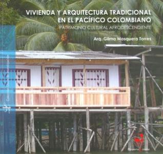 Vivienda y arquitectura tradicional en el pacífico Colombiano. Patrimonio cultural afrodescendiente