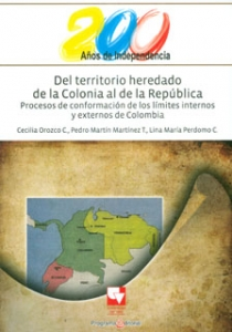 Del territorio heredado de la Colonia al de la República. Procesos de conformación de los límites internos y externos de Colombia