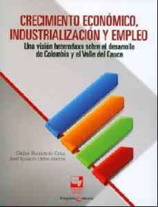 Crecimiento Económico Industrialización y Empleo. Una visión heterodoxa sobre el desarrollo de Colombia y el Valle del Cauca