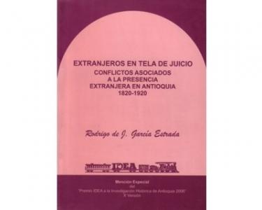 Extranjeros en tela de juicio. Conflictos asociados a la presencia extranjera en Antioquia 1820-1920