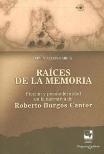 Raíces de la memoria. Ficción y posmodernidad en la narrativa de Roberto Burgos Cantor