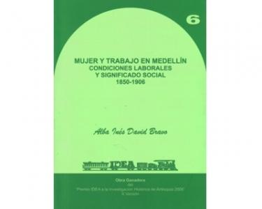 Mujer y trabajo en Medellín. Condiciones laborales y significado social 1850-1906 Vol. 6