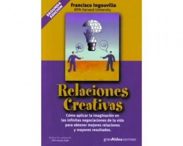 Relaciones creativas. Cómo aplicar la imaginación en las infinitas negociaciones de la vida para obtener mejores relaciones y mayores resultados