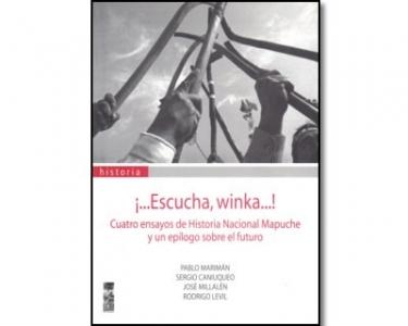 ¡…Escucha, Winka…! Cuatro ensayos de historia nacional Mapuche y un epílogo sobre el futuro