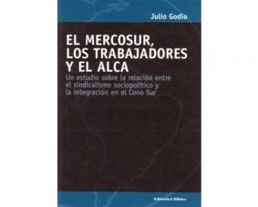El Mercosur, los trabajadores y el ALCA. Un estudio sobre la relación entre el sindicalismo sociopolítico y la integración en el Cono Sur