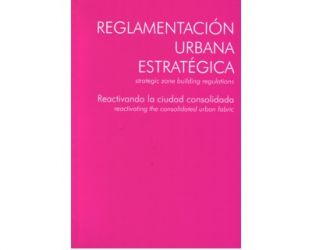 Reglamentación urbana estratégica (Strategicf zone building regulations). Reactivando la ciudad consolidada (Reactivating the consolidated urban fabric)