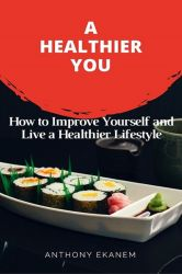 A Healthier You. How to Improve Yourself and Live a Healthier Lifestyle