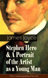 Stephen Hero & A Portrait of the Artist as a Young Man (Two Autobiographical Novels) . Including Biography of the Author