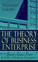 THE THEORY OF BUSINESS ENTERPRISE (Nature, Causes, Utility & Drift of Business Enterprise). A Political Economy Book