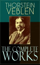 The Complete Works of Thorstein Veblen. Economics Books, Business Essays & Political Articles: The Theory of the Leisure Class, The Theory of Business Enterprise, The Higher Learning In America, The Use of Loan Credit in Business?