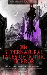 70+ SUPERNATURAL TALES OF GOTHIC HORROR: Uncle Silas, Carmilla, In a Glass Darkly, Madam Crowl's Ghost, The House by the Churchyard, Ghost Stories of an Antiquary, A Thin Ghost and Many More. Premium Collection of Mysterious Ghostly Stories, Tales of the
