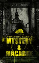 20 HAUNTING TALES OF MYSTERY & MACABRE: Ghost Stories of an Antiquary - Volume 1&2, A Thin Ghost, The Story of a Disappearance and an Appearance, The Residence at Whitminster?. Occult & Supernatural Classics