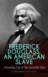 FREDERICK DOUGLASS, AN AMERICAN SLAVE ? Astounding Life of One Incredible Man (3 Autobiographies in One Volume). The Most Important African American Leader of the 19th Century: The Escape from Slavery, Life as a World-Renowned Activist against Slavery and