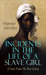 Incidents in the Life of a Slave Girl (Voices From The Past Series). A Painful Memoir That Uncovered the Despicable Sexual, Emotional & Psychological Abuse of a Slave Women, Her Determination to Escape as Well as Her Sacrifices in the Process