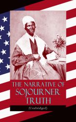 The Narrative of Sojourner Truth (Unabridged). Including her famous Speech Ain't I a Woman? (Inspiring Memoir of One Incredible Woman)