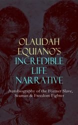 OLAUDAH EQUIANO'S INCREDIBLE LIFE NARRATIVE - Autobiography of the Former Slave, Seaman & Freedom Fighter. The Intriguing Memoir Which Influenced Ban on British Slave Trade