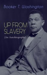UP FROM SLAVERY (An Autobiography). Memoir of the Visionary Educator, African American Leader and Influential Civil Rights Activist
