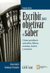 Escribir para objetivar el saber . cómo producir artículos, libros, reseñas, textos y ensayos. Segunda Edición