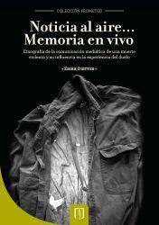 Noticia al aire...? Memoria en vivo. Etnografía de la comunicación mediática de una muerte violenta y su influencia en la experiencia del duelo