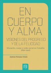 En cuerpo y alma: visiones del progreso y de la felicidad. 2da Edición. Educación, cuerpo y orden social en Colombia (1830-1990)
