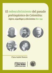 El redescubrimiento del pasado prehispánico de Colombia: viajeros, arqueólogos y coleccionistas 1820 - 1945.