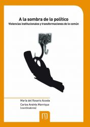 A la sombra de lo político. Violencias institucionales y transformaciones de lo común