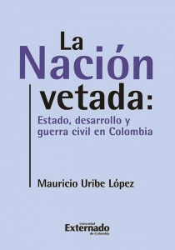 La nación vetada: Estado, desarrollo y guerra civil en Colombia