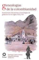 Genealogías de la colombianidad. Formaciones discursivas y tecnologías de gobierno en los siglos XIX y XX