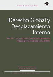 Derecho Global y Desplazamiento Interno. Creación, usos y desaparición del desplazamiento forzado por la violencia en el Derecho Contemporáneo
