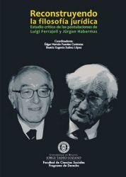 Reconstruyendo la filosofía jurídica. Estudio crítico de las postulaciones de Luigi Ferrajoli y Jürgen Habermas