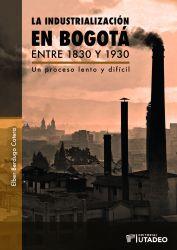 La industrialización en Bogotá entre 1830 y 1930. Un proceso lento y difícil