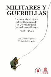 Militares y Guerrillas. La memoria histórica del conflicto armado en Colombia desde los archivos militares 1958 - 2016