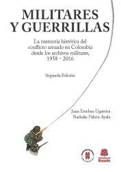 Militares y Guerrillas. La memoria histórica del conflicto armado en Colombia desde los archivos militares, 1958 - 2016