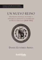 Un nuevo reino. Geografía política, pactismo y diplomacia durante el interregno en la Nueva Granada (1808-1816)