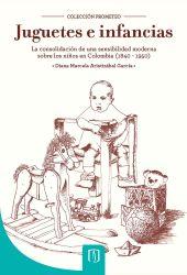 Juguetes e infancias. La consolidación de una sensibilidad moderna sobre los niños en Colombia, 1840-1950