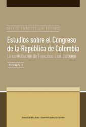 Estudios sobre el Congreso de la República de Colombia. La contribución de Francisco Leal Buitrago. Obra de Francisco Leal Buitrago Tomo I