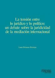 La tensión entre lo jurídico y lo político. Un debate sobre la juridicidad de la mediación internacional. Primera edición