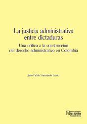 La justicia administrativa entre dictaduras. Una crítica a la construcción del derecho administrativo en Colombia. Primera edición