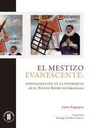 El mestizo evanescente . Configuración de la diferencia en el Nuevo Reino de Granada