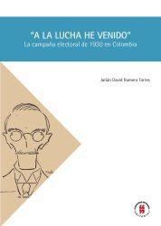 """""""A la lucha he venido"""". La campaña electoral de 1930 en Colombia"""