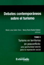 Debates contemporáneos sobre el turismo. Tomo V. Turismo en territorios en posconflicto: una oportunidad latente para la reparación social