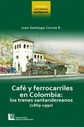 Los Caminos de Hierro 4. Café y ferrocarriles en Colombia: los trenes santandereanos (1869 - 1990)