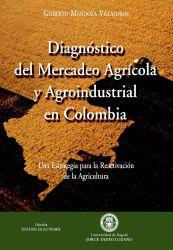 Diagnóstico del mercadeo agrícola y agroindustrial en Colombia. Una estrategia para la reactivación de la agricultura