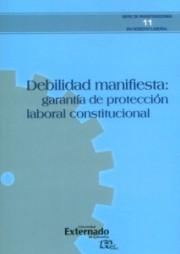 Debilidad manifiesta: garantía de protección laboral consutucional. Serie de investigaciones en Derecho laboral n.° 11