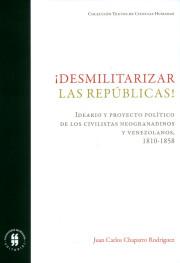 ¡Desmilitarizar las repúblicas! Ideario y proyecto político de los civilistas neogranadinos y venezolanos, 1810-1858