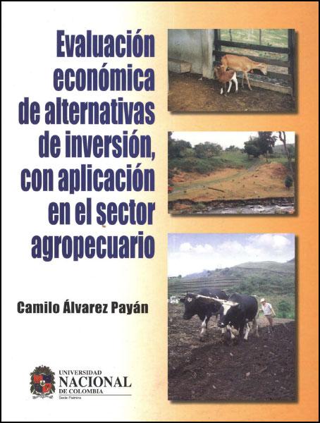 Evaluación económica de alternativas de inversión, con aplicación en el sector agropecuario