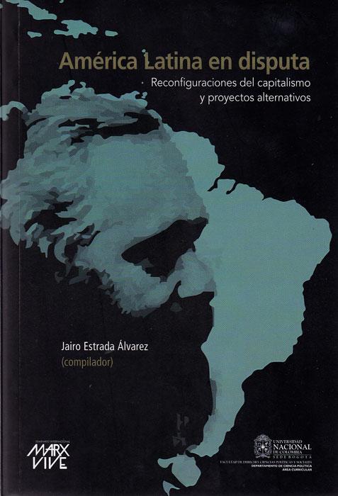América Latina en disputa. Reconfiguración del capitalismo y proyectos alternativos