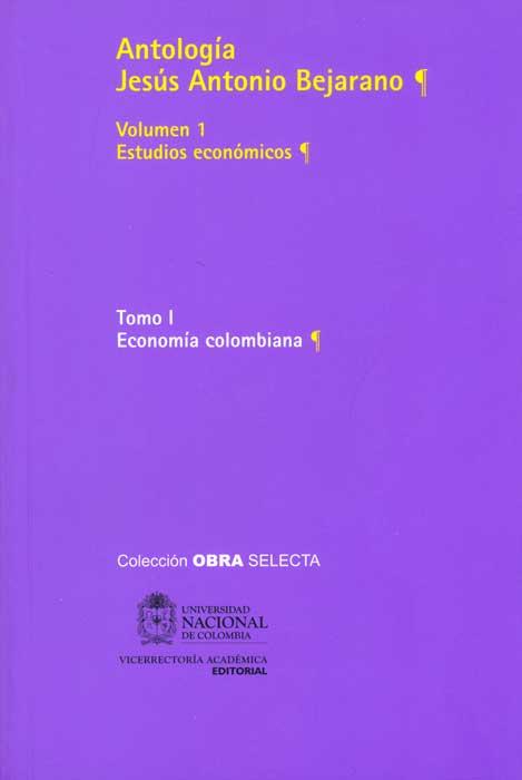 Antología Jesús Antonio Bejarano. Vol. 1. Estudios económicos. Tomo I. Economía colombiana (Tapa Rústica)