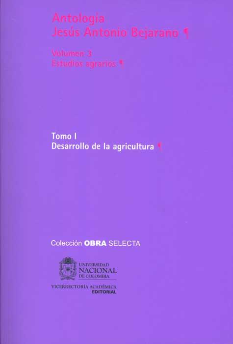 Antología Jesús Antonio Bejarano. Vol. 3. Estudios agrarios. Tomo I. Desarrollo de la agricultura (Tapa Rústica)