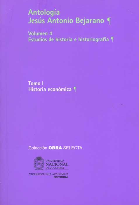 Antología Jesús Antonio Bejarano. Vol. 4. Estudios de historia e historiografía. Tomo I. Historia económica (Tapa Rústica)